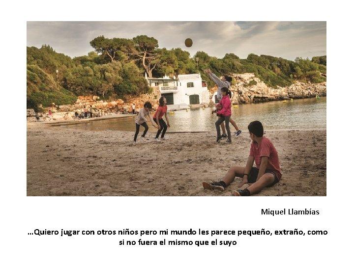 Miquel Llambías …Quiero jugar con otros niños pero mi mundo les parece pequeño, extraño,