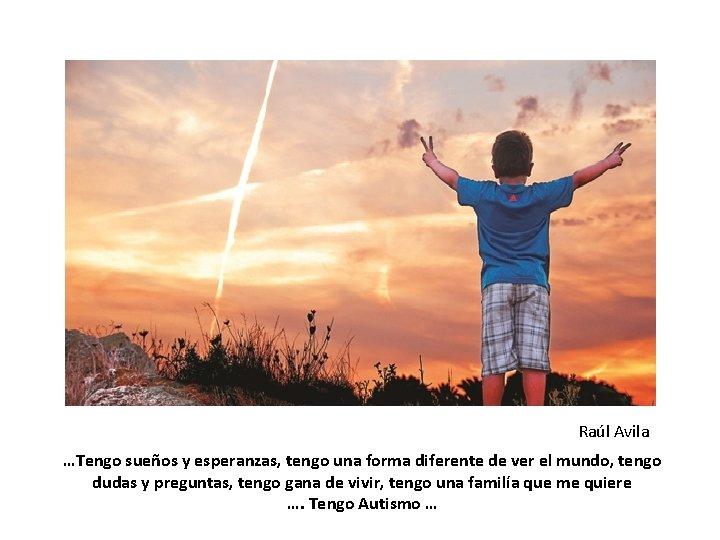Raúl Avila …Tengo sueños y esperanzas, tengo una forma diferente de ver el mundo,