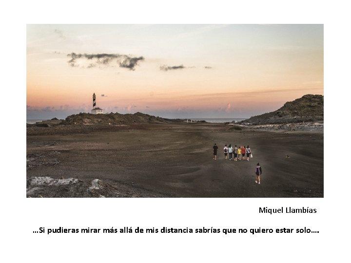 Miquel Llambías …Si pudieras mirar más allá de mis distancia sabrías que no quiero