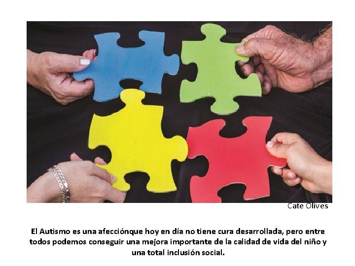 Cate Olives El Autismo es una afecciónque hoy en día no tiene cura desarrollada,