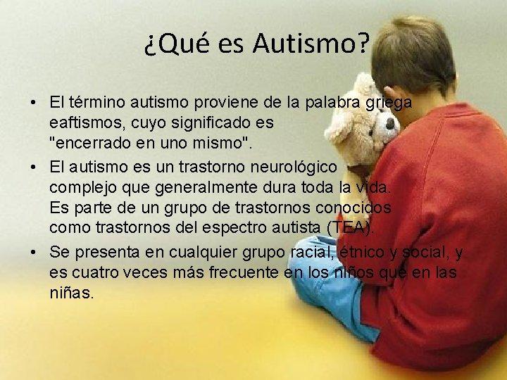¿Qué es Autismo? • El término autismo proviene de la palabra griega eaftismos, cuyo