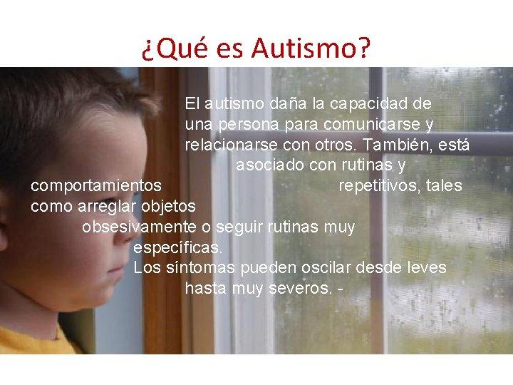 ¿Qué es Autismo? El autismo daña la capacidad de una persona para comunicarse y