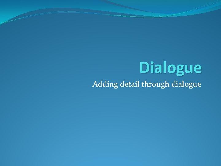Dialogue Adding detail through dialogue