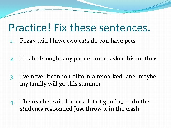 Practice! Fix these sentences. 1. Peggy said I have two cats do you have