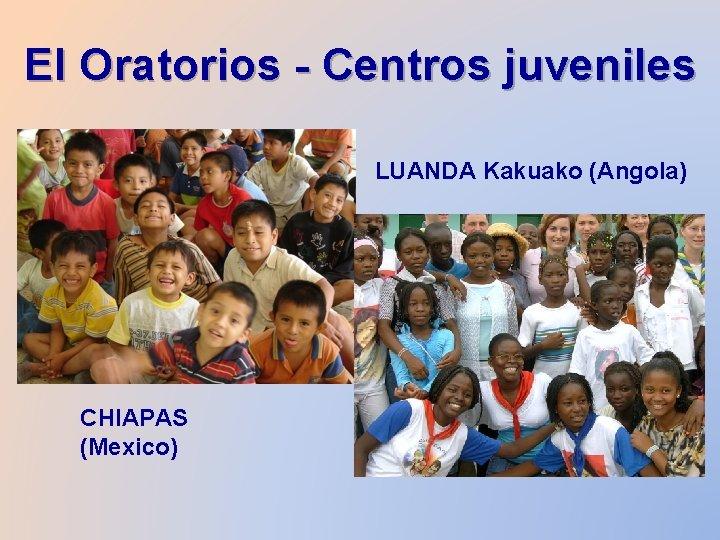 El Oratorios - Centros juveniles LUANDA Kakuako (Angola) CHIAPAS (Mexico)