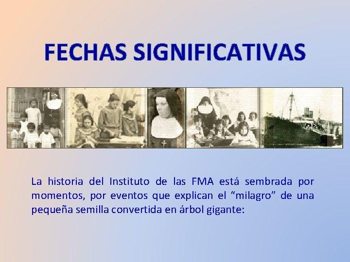 FECHAS SIGNIFICATIVAS. La historia del Instituto de las FMA está sembrada por momentos, por