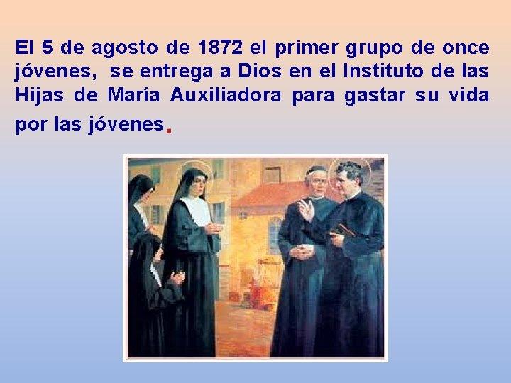 El 5 de agosto de 1872 el primer grupo de once jóvenes, se entrega