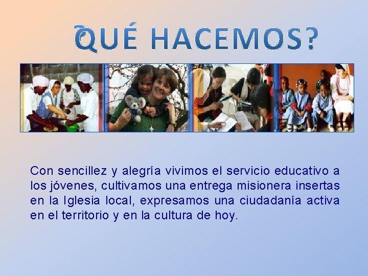 Con sencillez y alegría vivimos el servicio educativo a los jóvenes, cultivamos una entrega