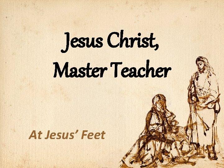 Jesus Christ, Master Teacher At Jesus' Feet