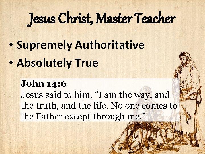 Jesus Christ, Master Teacher • Supremely Authoritative • Absolutely True John 14: 6 Jesus