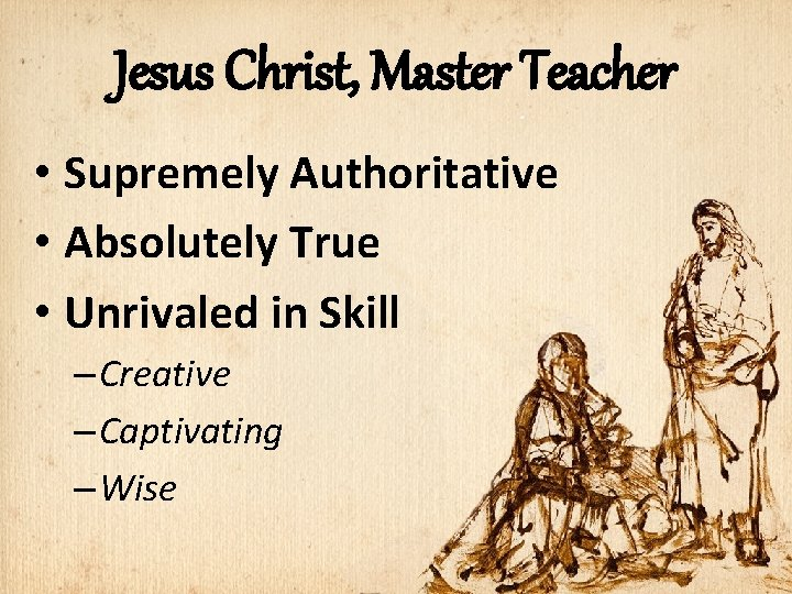 Jesus Christ, Master Teacher • Supremely Authoritative • Absolutely True • Unrivaled in Skill
