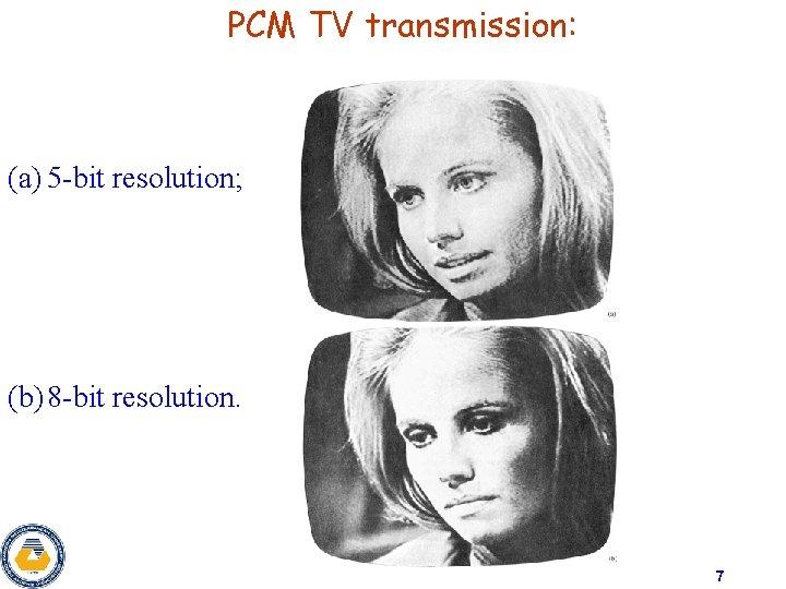 PCM TV transmission: (a) 5 -bit resolution; (b) 8 -bit resolution. 7