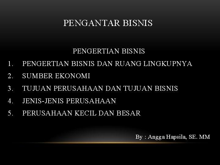 PENGANTAR BISNIS PENGERTIAN BISNIS 1. PENGERTIAN BISNIS DAN RUANG LINGKUPNYA 2. SUMBER EKONOMI 3.