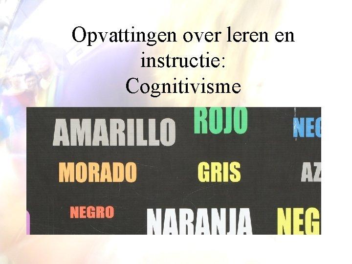 Opvattingen over leren en instructie: Cognitivisme