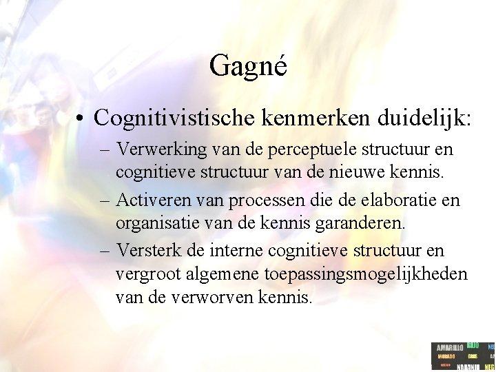 Gagné • Cognitivistische kenmerken duidelijk: – Verwerking van de perceptuele structuur en cognitieve structuur
