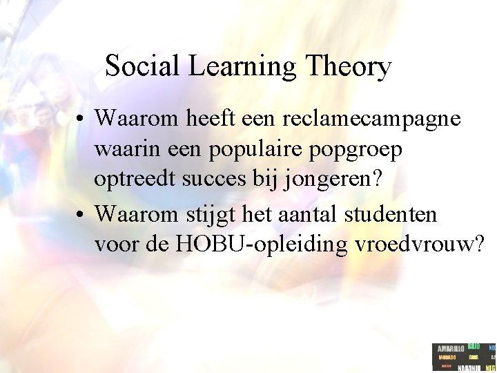 Social Learning Theory • Waarom heeft een reclamecampagne waarin een populaire popgroep optreedt succes