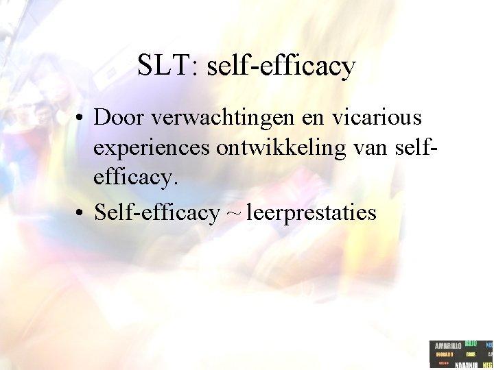 SLT: self-efficacy • Door verwachtingen en vicarious experiences ontwikkeling van selfefficacy. • Self-efficacy ~
