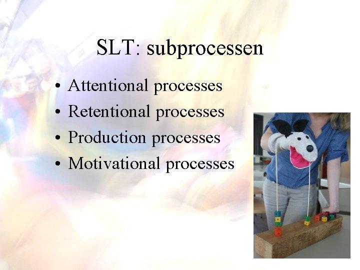 SLT: subprocessen • • Attentional processes Retentional processes Production processes Motivational processes