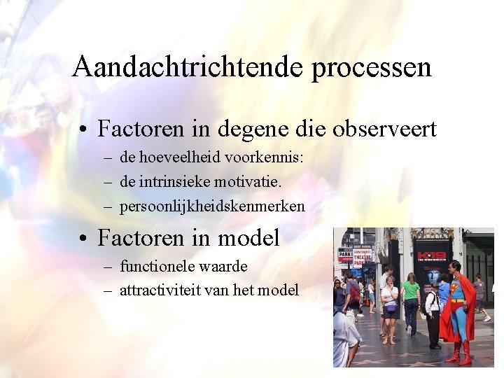 Aandachtrichtende processen • Factoren in degene die observeert – de hoeveelheid voorkennis: – de