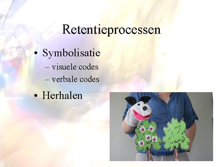 Retentieprocessen • Symbolisatie – visuele codes – verbale codes • Herhalen