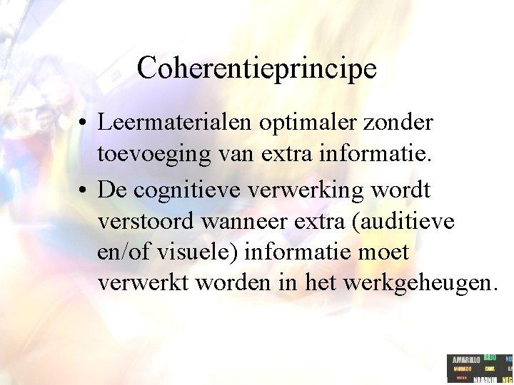 Coherentieprincipe • Leermaterialen optimaler zonder toevoeging van extra informatie. • De cognitieve verwerking wordt