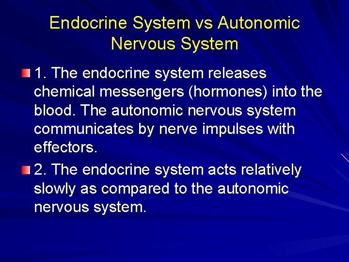 Endocrine System vs Autonomic Nervous System 1. The endocrine system releases chemical messengers (hormones)