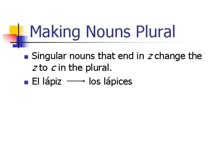 Making Nouns Plural n n Singular nouns that end in z change the z