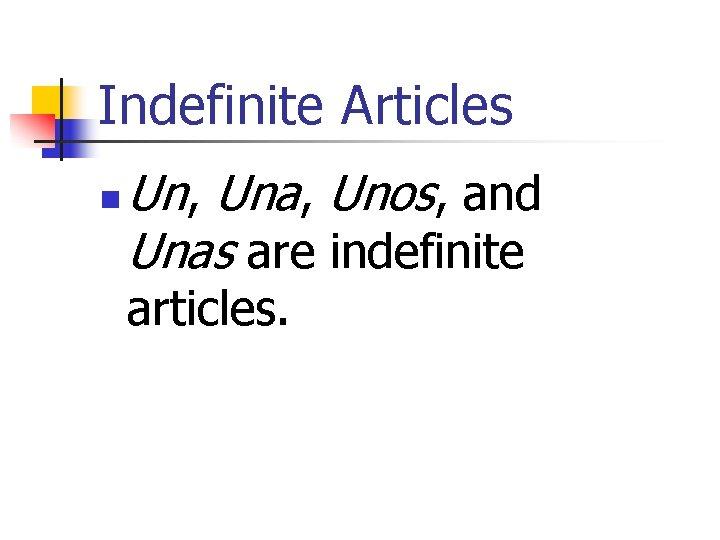 Indefinite Articles n Un, Una, Unos, and Unas are indefinite articles.