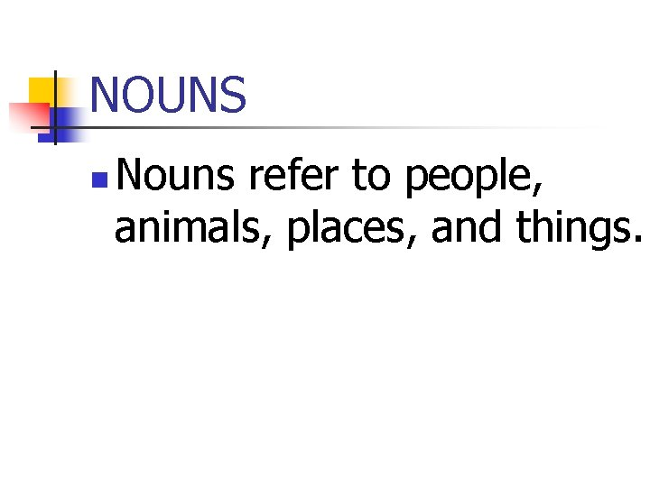 NOUNS n Nouns refer to people, animals, places, and things.