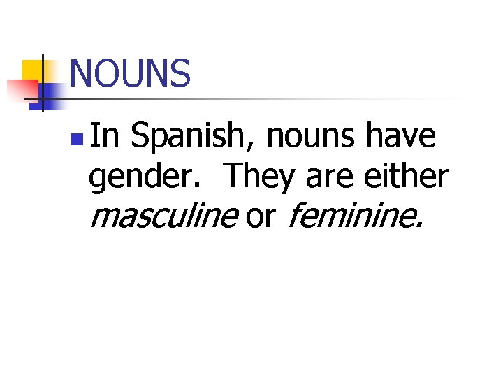 NOUNS n In Spanish, nouns have gender. They are either masculine or feminine.