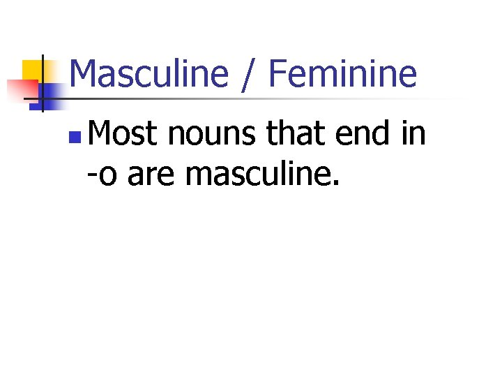 Masculine / Feminine n Most nouns that end in -o are masculine.