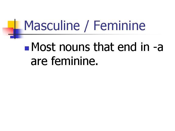 Masculine / Feminine n Most nouns that end in -a are feminine.