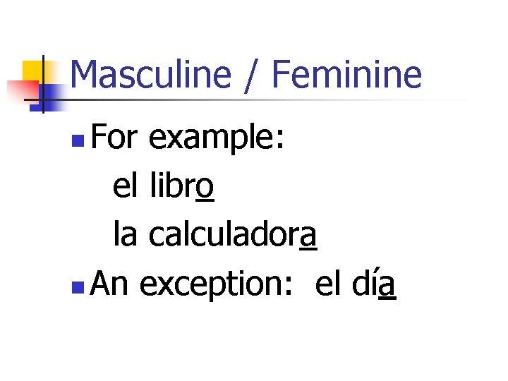 Masculine / Feminine For example: el libro la calculadora n An exception: el día