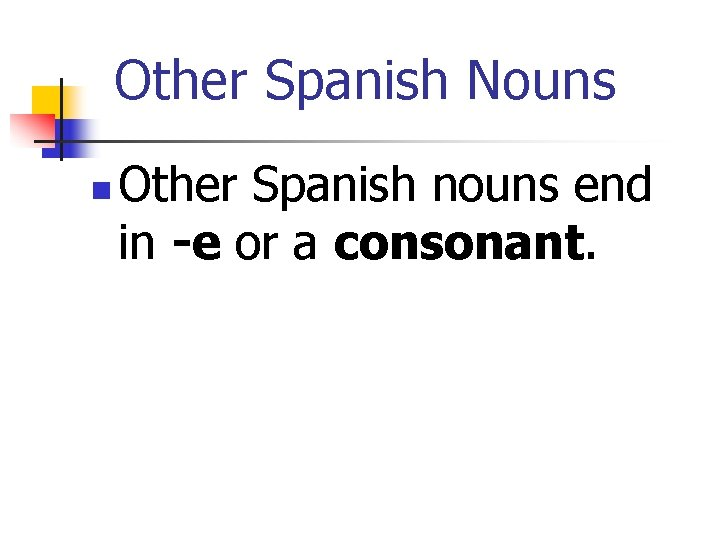 Other Spanish Nouns n Other Spanish nouns end in -e or a consonant.