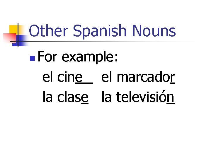 Other Spanish Nouns n For example: el cine el marcador la clase la televisión