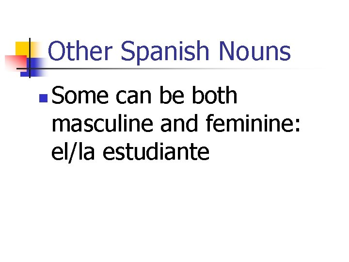 Other Spanish Nouns n Some can be both masculine and feminine: el/la estudiante