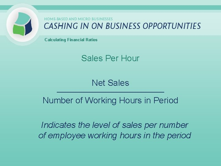 Calculating Financial Ratios Sales Per Hour Net Sales _____________________________ Number of Working Hours in