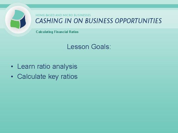 Calculating Financial Ratios Lesson Goals: • Learn ratio analysis • Calculate key ratios