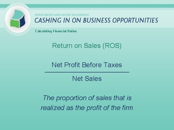 Calculating Financial Ratios Return on Sales (ROS) Net Profit Before Taxes _____________________________ Net Sales