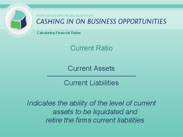 Calculating Financial Ratios Current Ratio Current Assets _____________________________ Current Liabilities Indicates the ability of