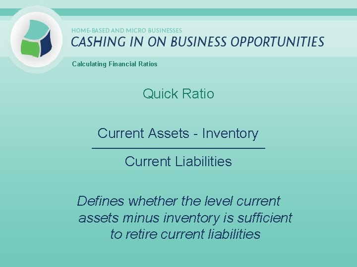 Calculating Financial Ratios Quick Ratio Current Assets - Inventory _____________________________ Current Liabilities Defines whether