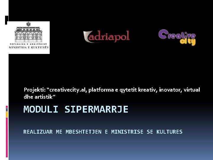 """Projekti: """"creativecity. al, platforma e qytetit kreativ, inovator, virtual dhe artistik"""" MODULI SIPERMARRJE REALIZUAR"""
