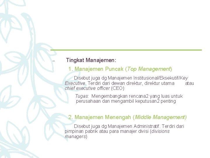– Tingkat Manajemen: 1. Manajemen Puncak (Top Management) Disebut juga dg Manajemen Institusional/Eksekutif/Key Executive.