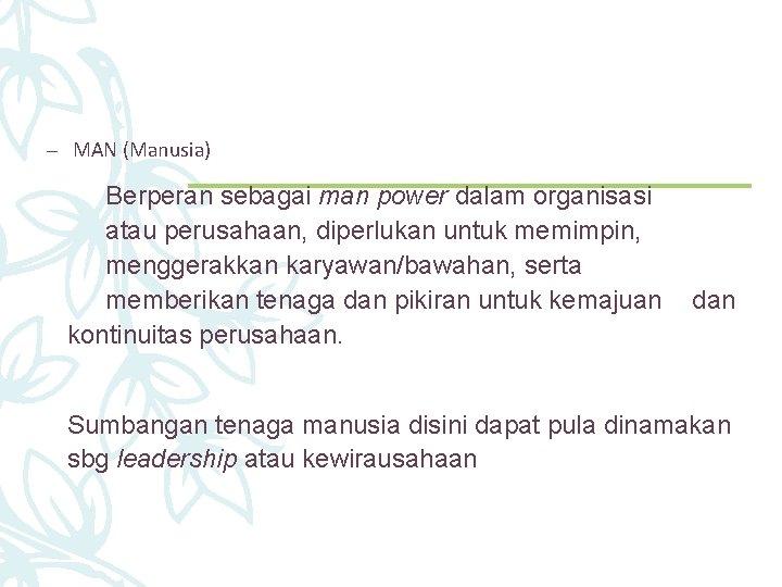 – MAN (Manusia) Berperan sebagai man power dalam organisasi atau perusahaan, diperlukan untuk memimpin,