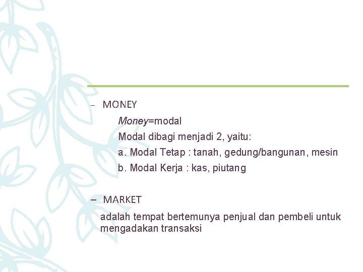 – MONEY Money=modal Modal dibagi menjadi 2, yaitu: a. Modal Tetap : tanah, gedung/bangunan,