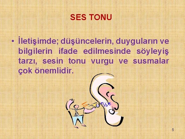 SES TONU • İletişimde; düşüncelerin, duyguların ve bilgilerin ifade edilmesinde söyleyiş tarzı, sesin tonu