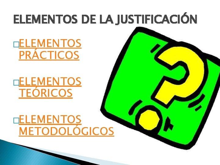ELEMENTOS DE LA JUSTIFICACIÓN �ELEMENTOS PRÁCTICOS �ELEMENTOS TEÓRICOS �ELEMENTOS METODOLÓGICOS