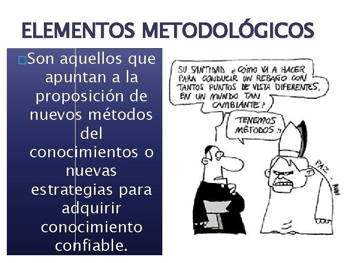 ELEMENTOS METODOLÓGICOS �Son aquellos que apuntan a la proposición de nuevos métodos del conocimientos