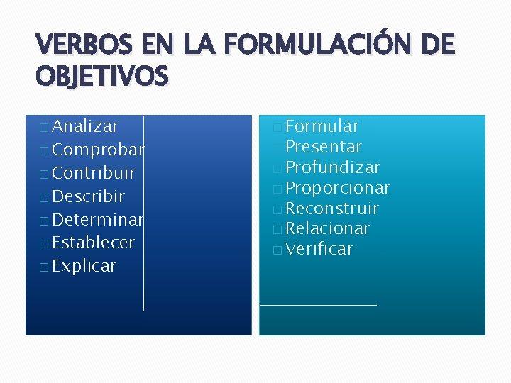 VERBOS EN LA FORMULACIÓN DE OBJETIVOS � Analizar � Formular � Contribuir � Profundizar