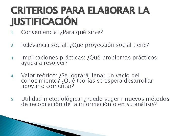 CRITERIOS PARA ELABORAR LA JUSTIFICACIÓN 1. Conveniencia: ¿Para qué sirve? 2. Relevancia social: ¿Qué